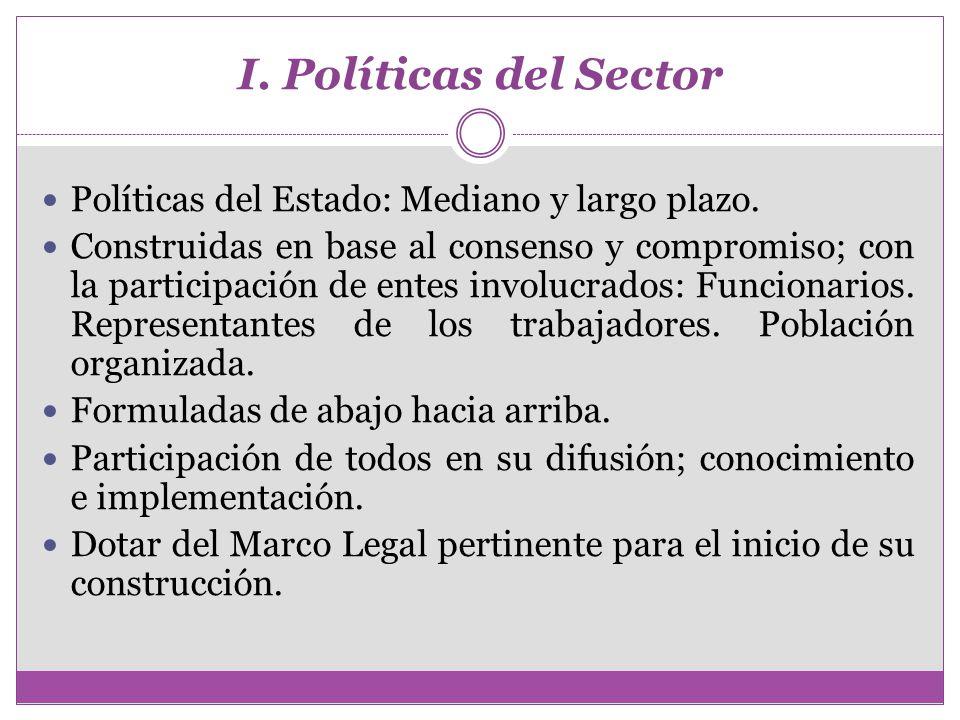 I. Políticas del Sector Políticas del Estado: Mediano y largo plazo. Construidas en base al consenso y compromiso; con la participación de entes invol