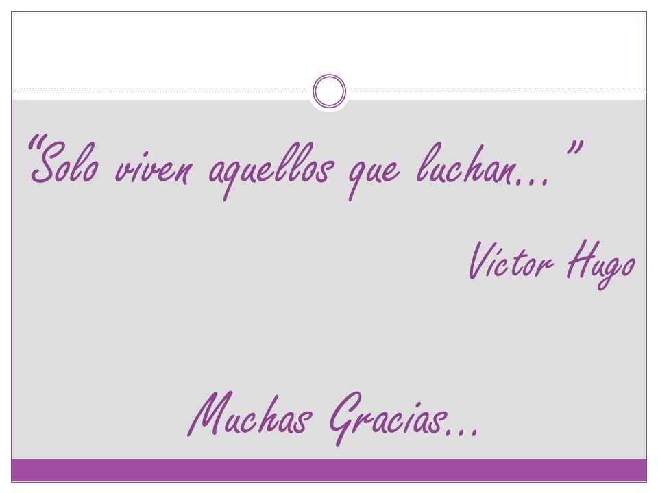 Muchas Gracias… Solo viven aquellos que luchan… Víctor Hugo