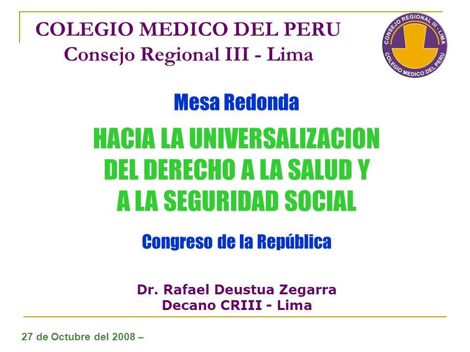 COLEGIO MEDICO DEL PERU Consejo Regional III - Lima Mesa Redonda HACIA LA UNIVERSALIZACION DEL DERECHO A LA SALUD Y A LA SEGURIDAD SOCIAL Congreso de la República Dr.