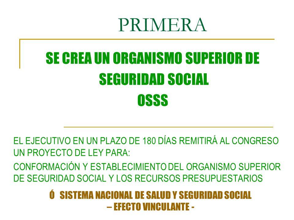PRIMERA EL EJECUTIVO EN UN PLAZO DE 180 DÍAS REMITIRÁ AL CONGRESO UN PROYECTO DE LEY PARA: CONFORMACIÓN Y ESTABLECIMIENTO DEL ORGANISMO SUPERIOR DE SEGURIDAD SOCIAL Y LOS RECURSOS PRESUPUESTARIOS SE CREA UN ORGANISMO SUPERIOR DE SEGURIDAD SOCIAL OSSS Ó SISTEMA NACIONAL DE SALUD Y SEGURIDAD SOCIAL – EFECTO VINCULANTE -