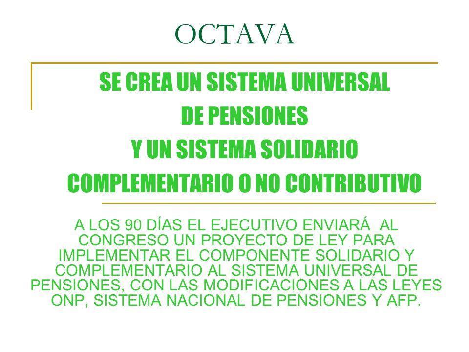 OCTAVA A LOS 90 DÍAS EL EJECUTIVO ENVIARÁ AL CONGRESO UN PROYECTO DE LEY PARA IMPLEMENTAR EL COMPONENTE SOLIDARIO Y COMPLEMENTARIO AL SISTEMA UNIVERSAL DE PENSIONES, CON LAS MODIFICACIONES A LAS LEYES ONP, SISTEMA NACIONAL DE PENSIONES Y AFP.