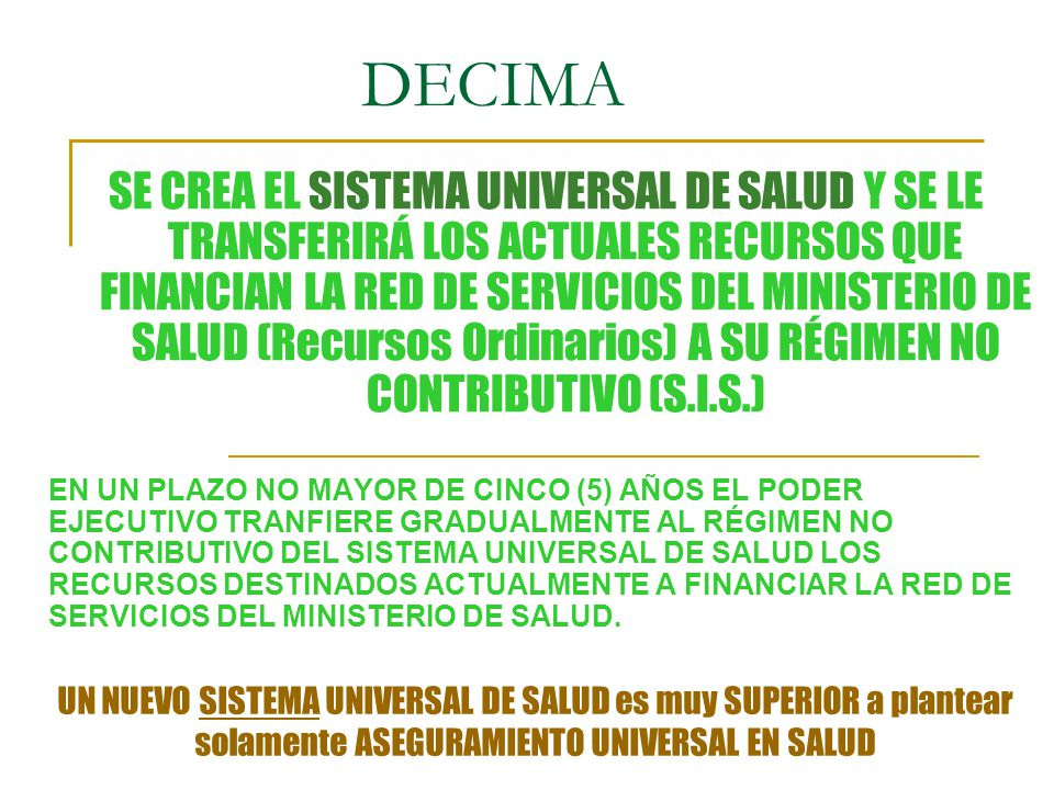 DECIMA EN UN PLAZO NO MAYOR DE CINCO (5) AÑOS EL PODER EJECUTIVO TRANFIERE GRADUALMENTE AL RÉGIMEN NO CONTRIBUTIVO DEL SISTEMA UNIVERSAL DE SALUD LOS RECURSOS DESTINADOS ACTUALMENTE A FINANCIAR LA RED DE SERVICIOS DEL MINISTERIO DE SALUD.