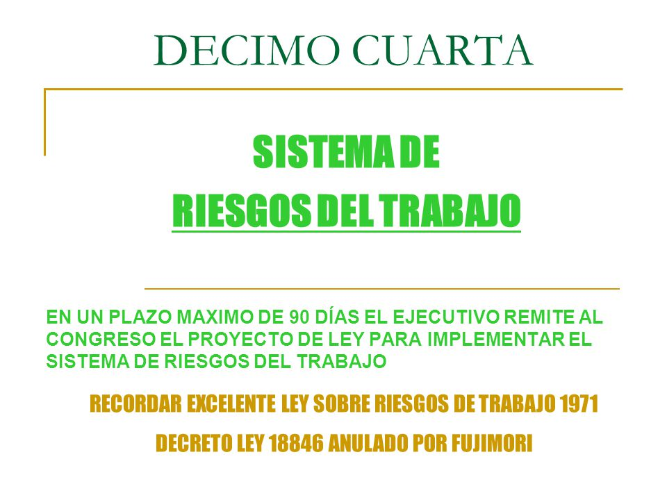 DECIMO CUARTA EN UN PLAZO MAXIMO DE 90 DÍAS EL EJECUTIVO REMITE AL CONGRESO EL PROYECTO DE LEY PARA IMPLEMENTAR EL SISTEMA DE RIESGOS DEL TRABAJO SISTEMA DE RIESGOS DEL TRABAJO RECORDAR EXCELENTE LEY SOBRE RIESGOS DE TRABAJO 1971 DECRETO LEY 18846 ANULADO POR FUJIMORI