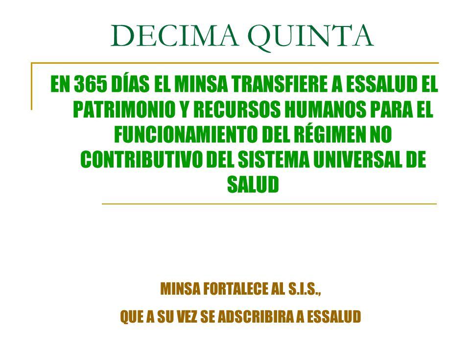 DECIMA QUINTA EN 365 DÍAS EL MINSA TRANSFIERE A ESSALUD EL PATRIMONIO Y RECURSOS HUMANOS PARA EL FUNCIONAMIENTO DEL RÉGIMEN NO CONTRIBUTIVO DEL SISTEMA UNIVERSAL DE SALUD MINSA FORTALECE AL S.I.S., QUE A SU VEZ SE ADSCRIBIRA A ESSALUD