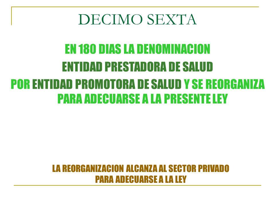 DECIMO SEXTA EN 180 DIAS LA DENOMINACION ENTIDAD PRESTADORA DE SALUD POR ENTIDAD PROMOTORA DE SALUD Y SE REORGANIZA PARA ADECUARSE A LA PRESENTE LEY LA REORGANIZACION ALCANZA AL SECTOR PRIVADO PARA ADECUARSE A LA LEY
