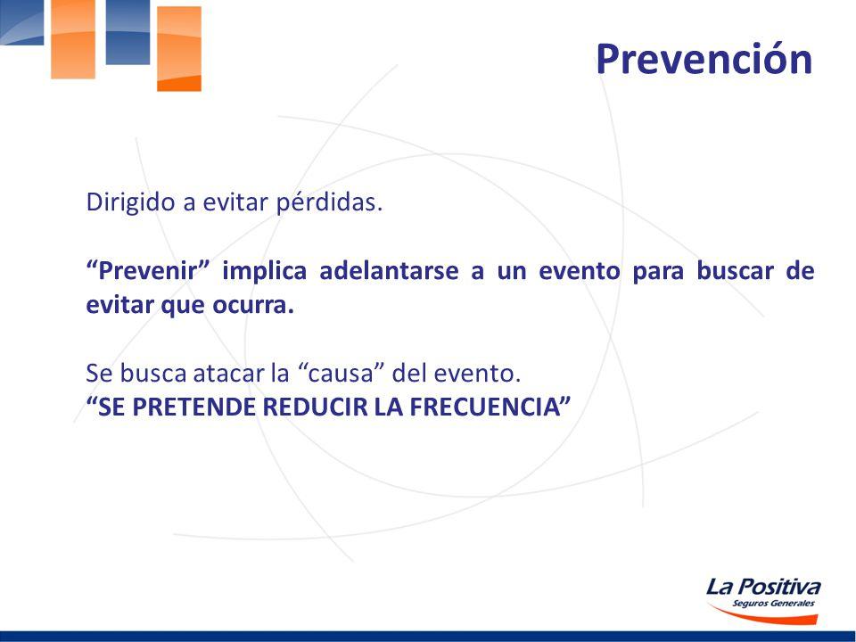 Dirigido a evitar pérdidas. Prevenir implica adelantarse a un evento para buscar de evitar que ocurra. Se busca atacar la causa del evento. SE PRETEND