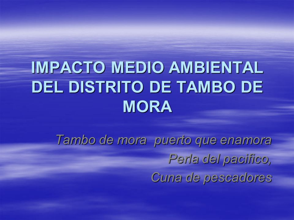 IMPACTO MEDIO AMBIENTAL DEL DISTRITO DE TAMBO DE MORA Tambo de mora puerto que enamora Perla del pacifico, Cuna de pescadores