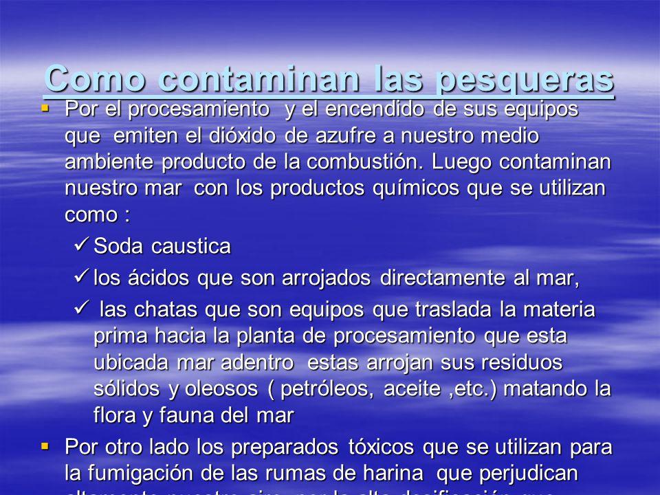 Como contaminan las pesqueras Por el procesamiento y el encendido de sus equipos que emiten el dióxido de azufre a nuestro medio ambiente producto de
