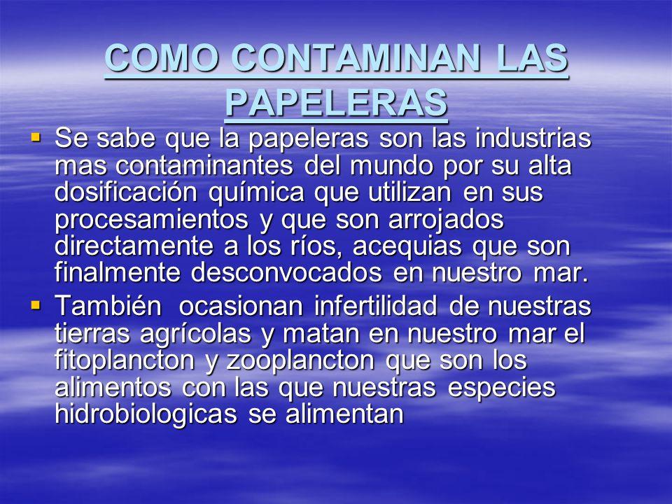 COMO CONTAMINAN LAS PAPELERAS Se sabe que la papeleras son las industrias mas contaminantes del mundo por su alta dosificación química que utilizan en