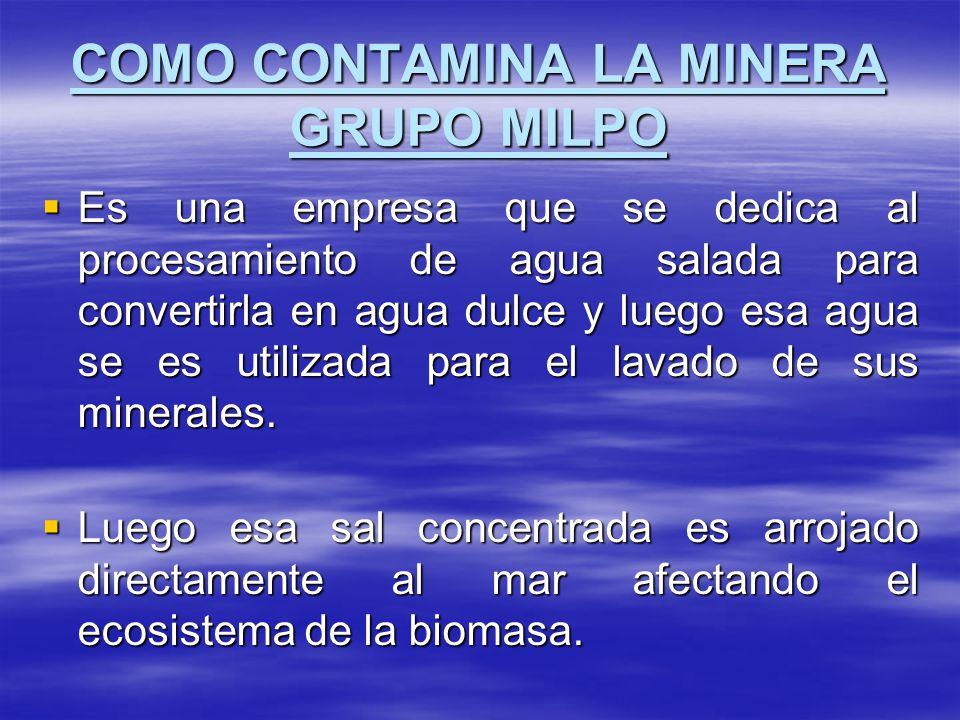 COMO CONTAMINA LA MINERA GRUPO MILPO Es una empresa que se dedica al procesamiento de agua salada para convertirla en agua dulce y luego esa agua se e
