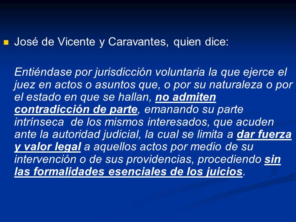 José de Vicente y Caravantes, quien dice: Entiéndase por jurisdicción voluntaria la que ejerce el juez en actos o asuntos que, o por su naturaleza o p