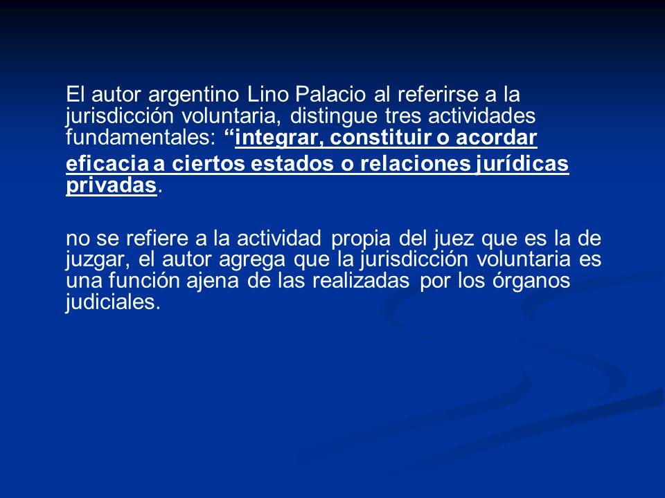 El autor argentino Lino Palacio al referirse a la jurisdicción voluntaria, distingue tres actividades fundamentales: integrar, constituir o acordar ef