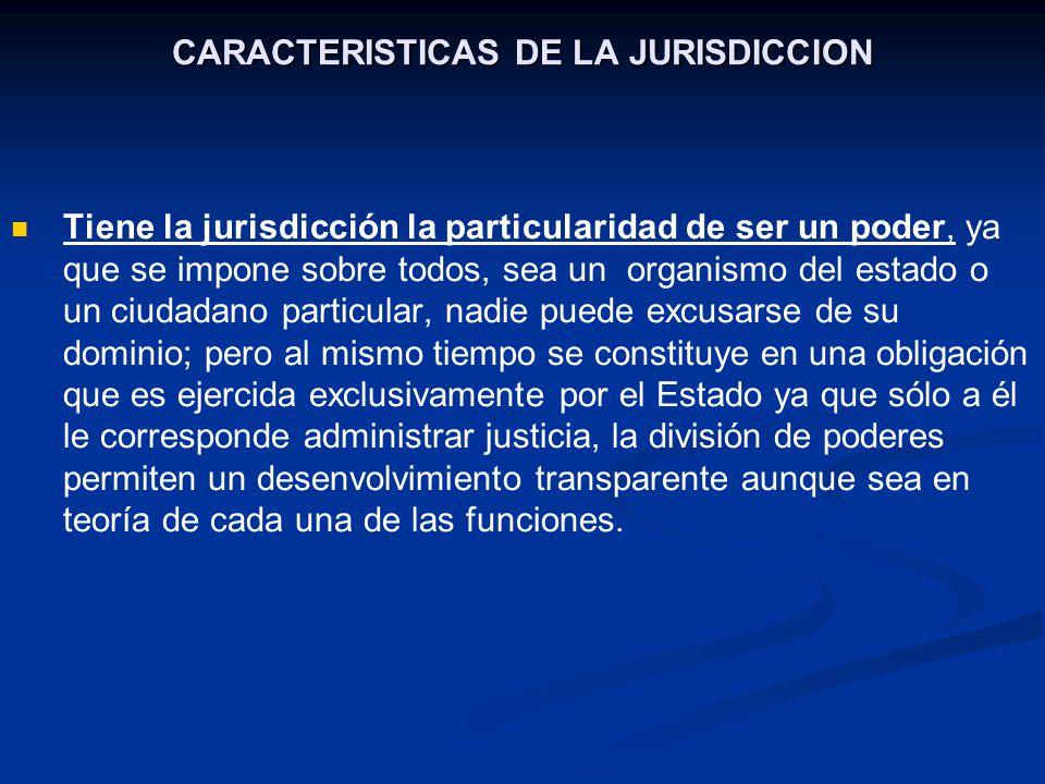 CARACTERISTICAS DE LA JURISDICCION Tiene la jurisdicción la particularidad de ser un poder, ya que se impone sobre todos, sea un organismo del estado