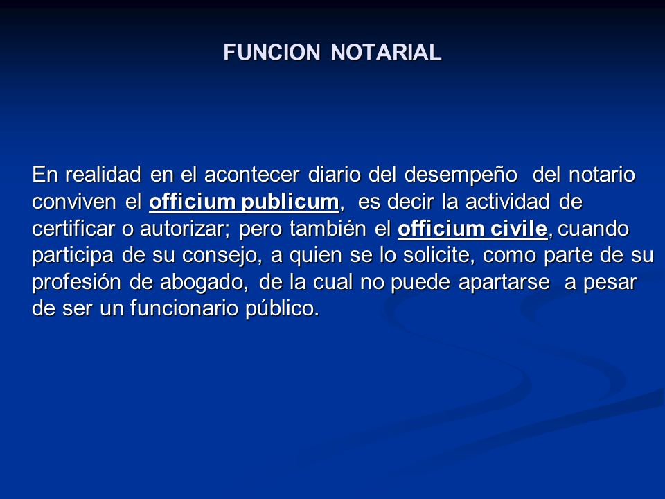 FUNCION NOTARIAL En realidad en el acontecer diario del desempeño del notario conviven el officium publicum, es decir la actividad de certificar o aut