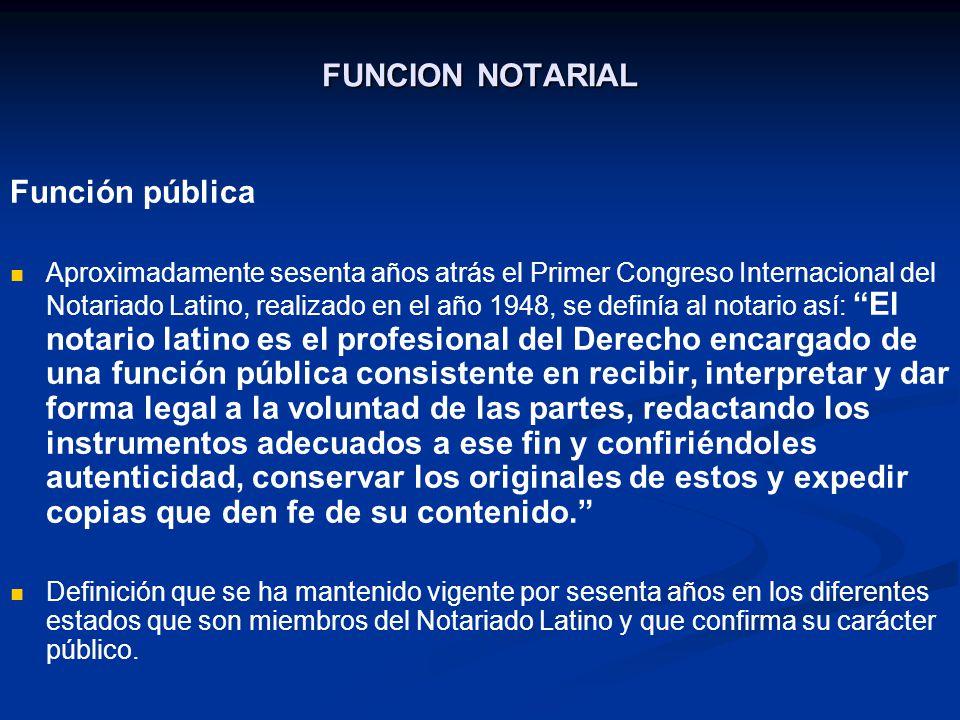 FUNCION NOTARIAL Función pública Aproximadamente sesenta años atrás el Primer Congreso Internacional del Notariado Latino, realizado en el año 1948, s