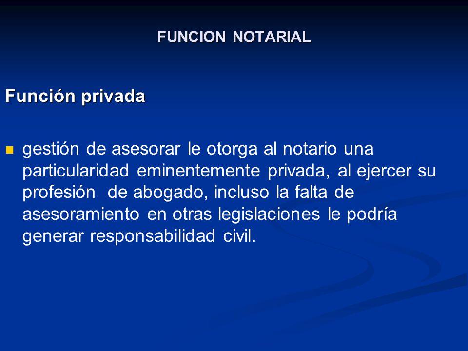 FUNCION NOTARIAL Función privada gestión de asesorar le otorga al notario una particularidad eminentemente privada, al ejercer su profesión de abogado