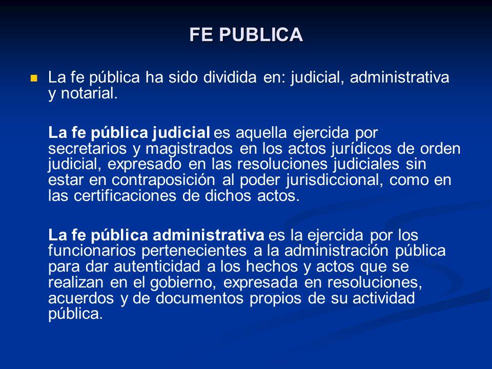 FE PUBLICA La fe pública ha sido dividida en: judicial, administrativa y notarial. La fe pública judicial es aquella ejercida por secretarios y magist