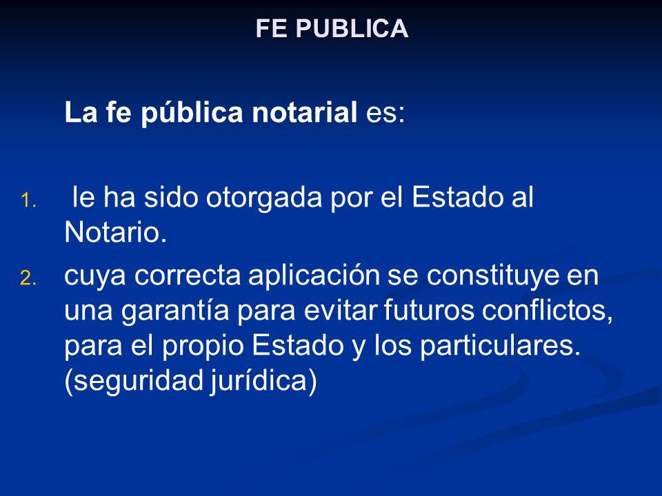 FE PUBLICA La fe pública notarial es: 1. 1. le ha sido otorgada por el Estado al Notario. 2. 2. cuya correcta aplicación se constituye en una garantía