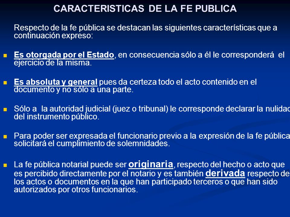 CARACTERISTICAS DE LA FE PUBLICA Respecto de la fe pública se destacan las siguientes características que a continuación expreso: Es otorgada por el E