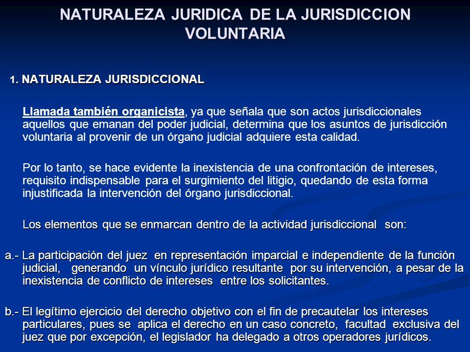 NATURALEZA JURIDICA DE LA JURISDICCION VOLUNTARIA 1. NATURALEZA JURISDICCIONAL 1. NATURALEZA JURISDICCIONAL Llamada también organicista, ya que señala