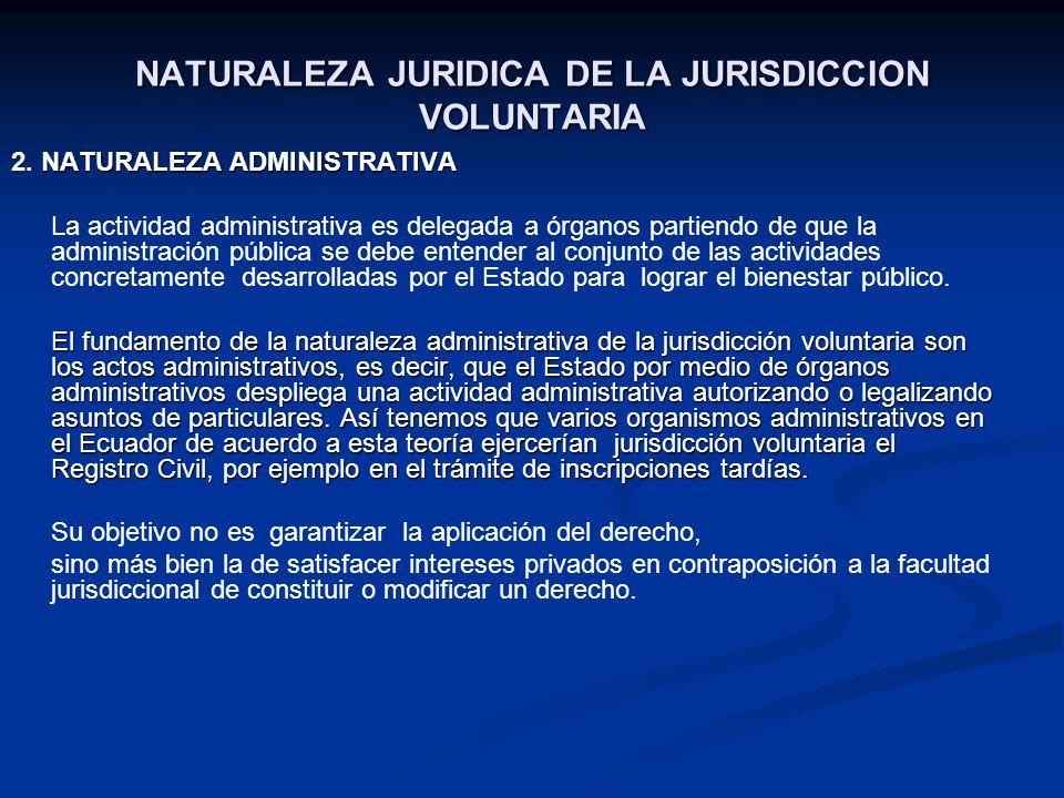 NATURALEZA JURIDICA DE LA JURISDICCION VOLUNTARIA NATURALEZA ADMINISTRATIVA 2. NATURALEZA ADMINISTRATIVA La actividad administrativa es delegada a órg