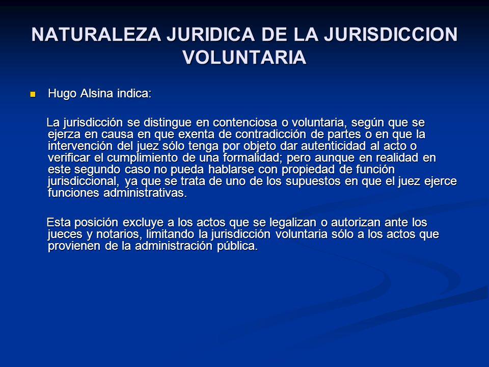 NATURALEZA JURIDICA DE LA JURISDICCION VOLUNTARIA Hugo Alsina indica: Hugo Alsina indica: La jurisdicción se distingue en contenciosa o voluntaria, se