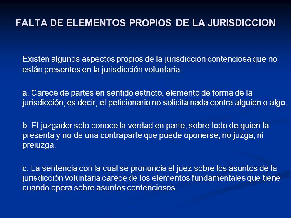 FALTA DE ELEMENTOS PROPIOS DE LA JURISDICCION Existen algunos aspectos propios de la jurisdicción contenciosa que no están presentes en la jurisdicció