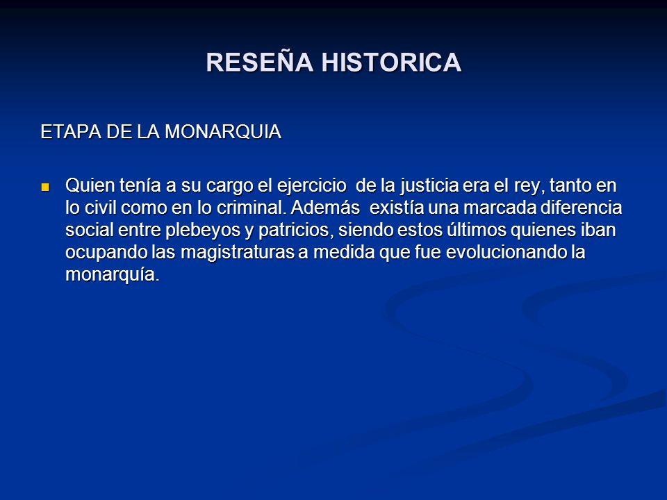 RESEÑA HISTORICA ETAPA DE LA MONARQUIA Quien tenía a su cargo el ejercicio de la justicia era el rey, tanto en lo civil como en lo criminal. Además ex