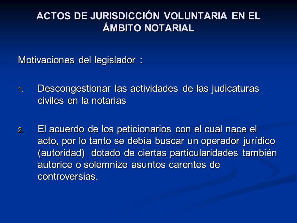 ACTOS DE JURISDICCIÓN VOLUNTARIA EN EL ÁMBITO NOTARIAL Motivaciones del legislador : 1. Descongestionar las actividades de las judicaturas civiles en
