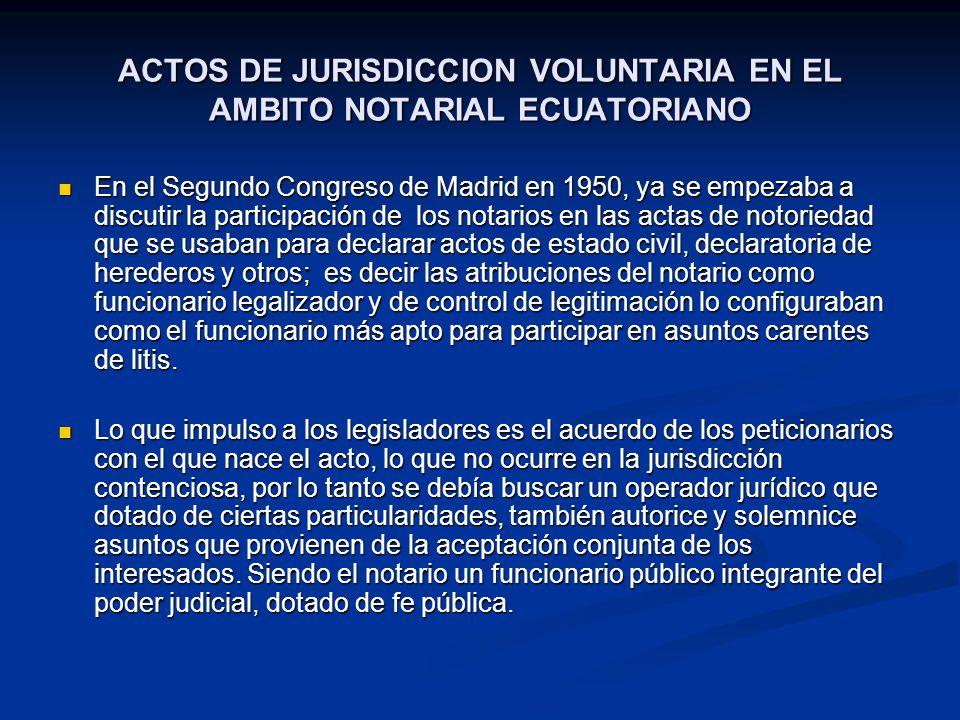 ACTOS DE JURISDICCION VOLUNTARIA EN EL AMBITO NOTARIAL ECUATORIANO En el Segundo Congreso de Madrid en 1950, ya se empezaba a discutir la participació