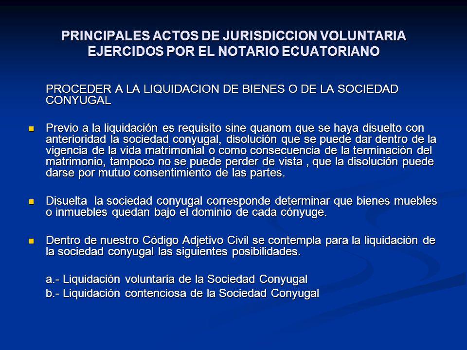 PRINCIPALES ACTOS DE JURISDICCION VOLUNTARIA EJERCIDOS POR EL NOTARIO ECUATORIANO PROCEDER A LA LIQUIDACION DE BIENES O DE LA SOCIEDAD CONYUGAL Previo