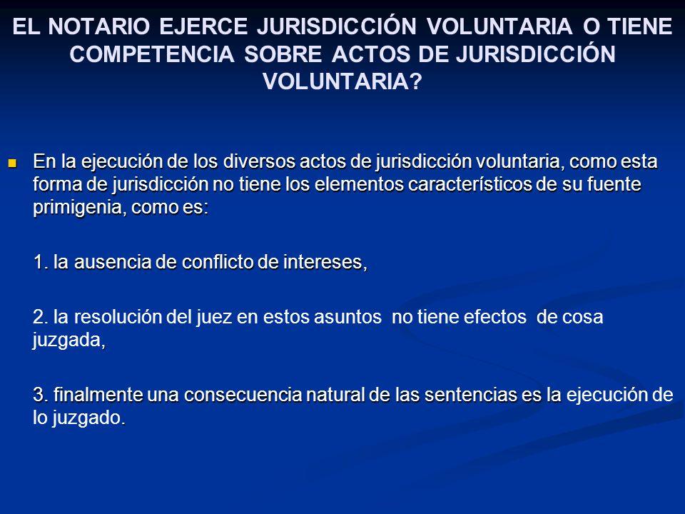 EL NOTARIO EJERCE JURISDICCIÓN VOLUNTARIA O TIENE COMPETENCIA SOBRE ACTOS DE JURISDICCIÓN VOLUNTARIA? En la ejecución de los diversos actos de jurisdi