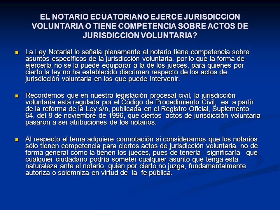 EL NOTARIO ECUATORIANO EJERCE JURISDICCION VOLUNTARIA O TIENE COMPETENCIA SOBRE ACTOS DE JURISDICCION VOLUNTARIA? La Ley Notarial lo señala plenamente