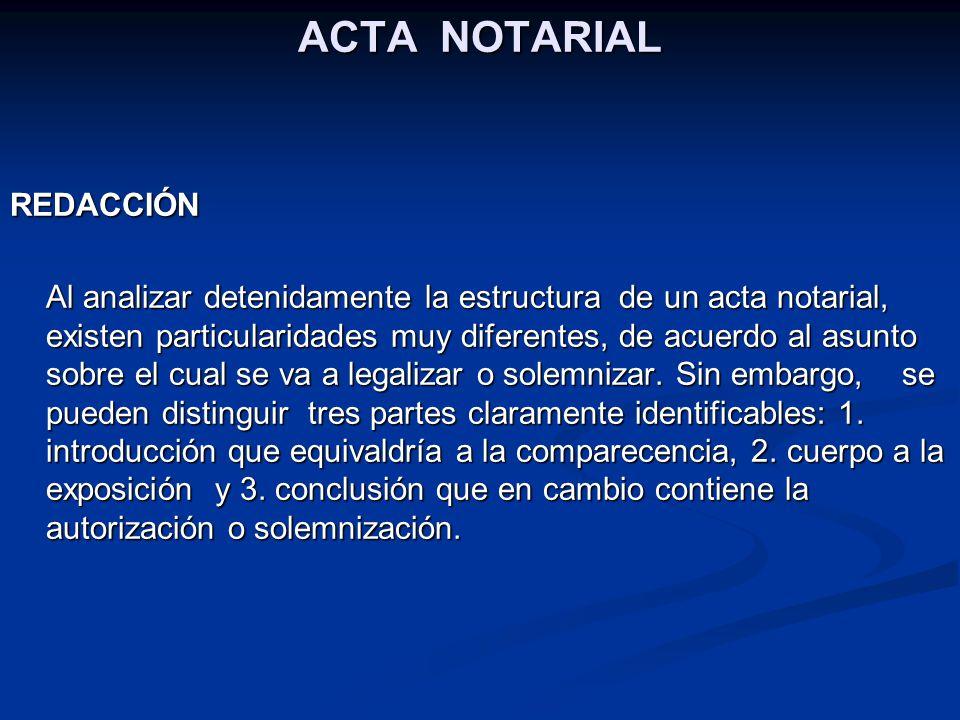 ACTA NOTARIAL REDACCIÓN Al analizar detenidamente la estructura de un acta notarial, existen particularidades muy diferentes, de acuerdo al asunto sob