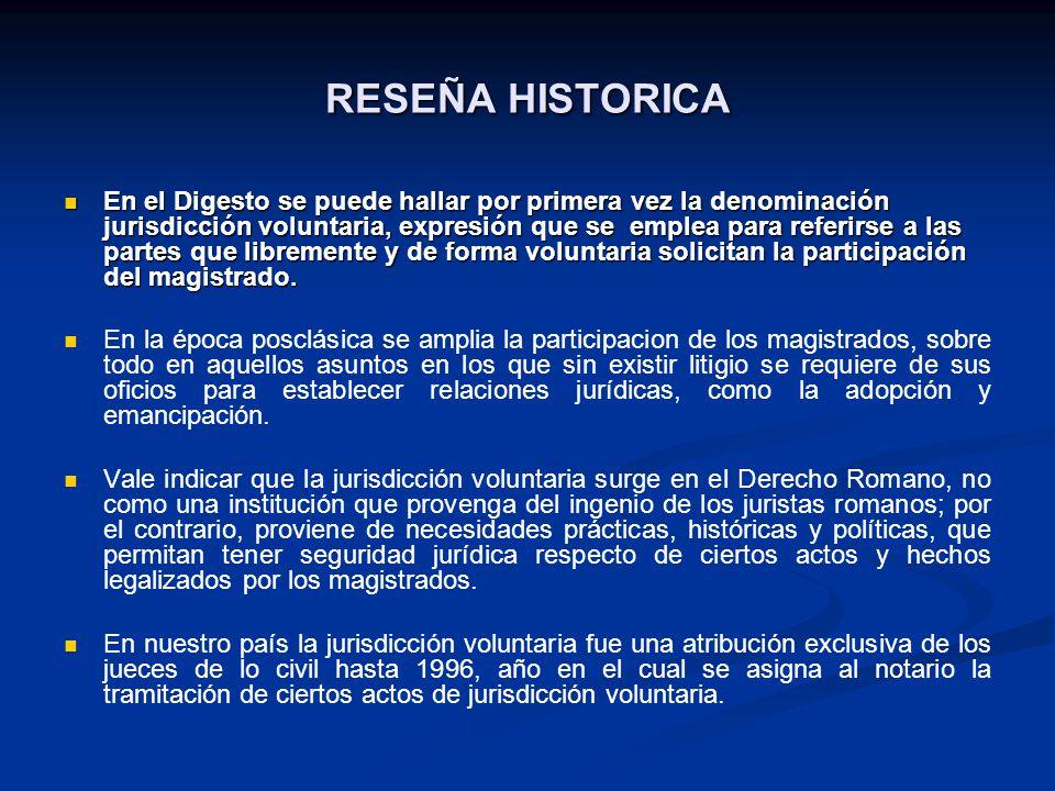 RESEÑA HISTORICA En el Digesto se puede hallar por primera vez la denominación jurisdicción voluntaria, expresión que se emplea para referirse a las p