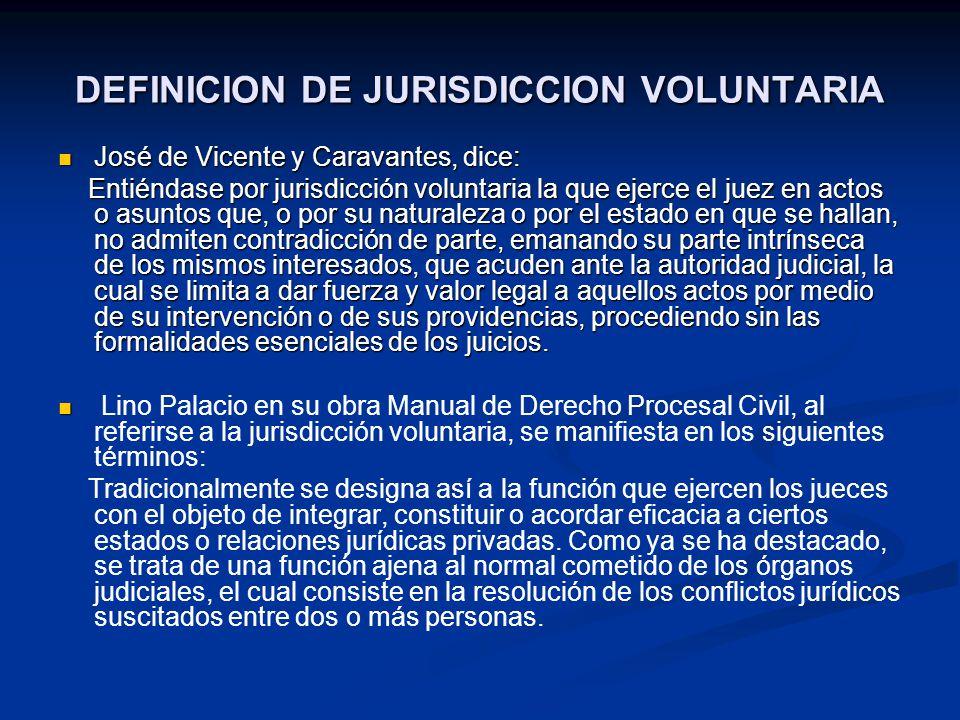 DEFINICION DE JURISDICCION VOLUNTARIA José de Vicente y Caravantes, dice: José de Vicente y Caravantes, dice: Entiéndase por jurisdicción voluntaria l