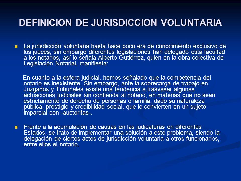DEFINICION DE JURISDICCION VOLUNTARIA La jurisdicción voluntaria hasta hace poco era de conocimiento exclusivo de los jueces, sin embargo diferentes l