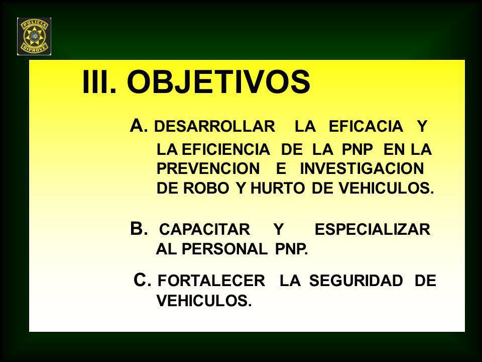 III. OBJETIVOS A. DESARROLLAR LA EFICACIA Y LA EFICIENCIA DE LA PNP EN LA PREVENCION E INVESTIGACION DE ROBO Y HURTO DE VEHICULOS. B. CAPACITAR Y ESPE
