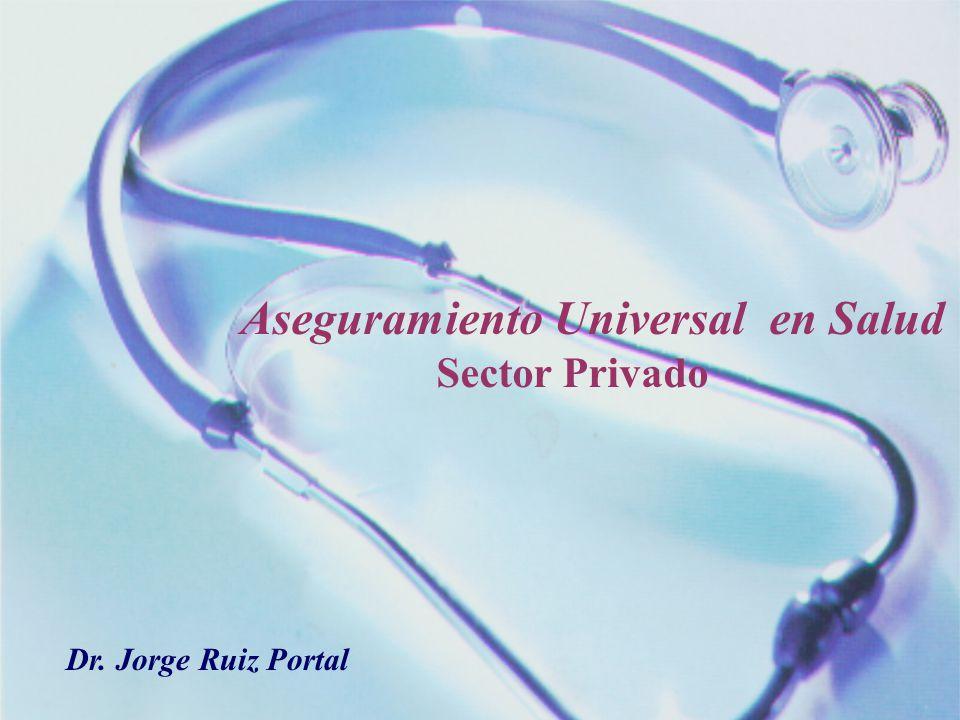 Aseguramiento Universal en Salud Sector Privado Dr. Jorge Ruiz Portal