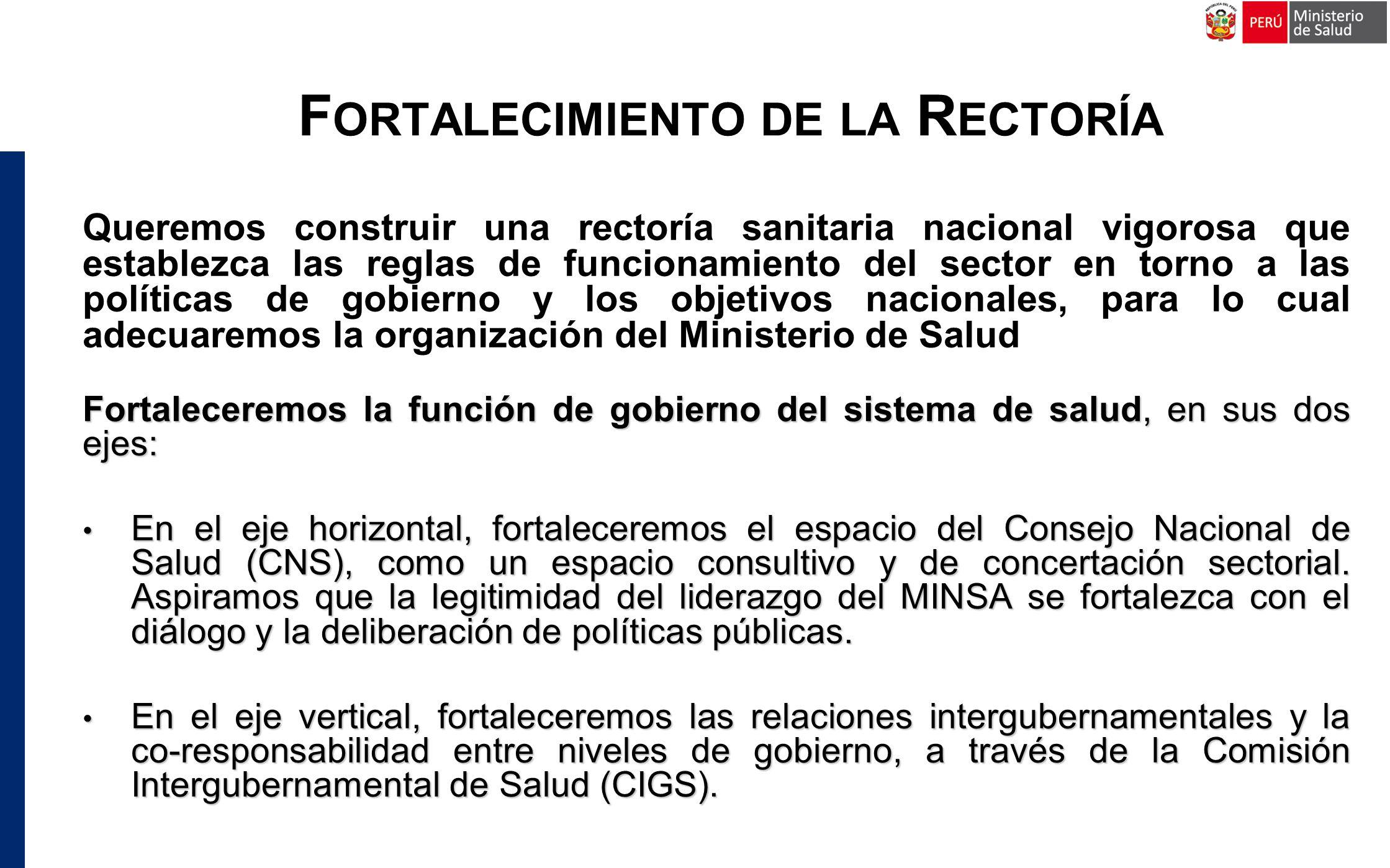 F ORTALECIMIENTO DE LA R ECTORÍA Queremos construir una rectoría sanitaria nacional vigorosa que establezca las reglas de funcionamiento del sector en torno a las políticas de gobierno y los objetivos nacionales, para lo cual adecuaremos la organización del Ministerio de Salud Fortaleceremos la función de gobierno del sistema de salud, en sus dos ejes: En el eje horizontal, fortaleceremos el espacio del Consejo Nacional de Salud (CNS), como un espacio consultivo y de concertación sectorial.