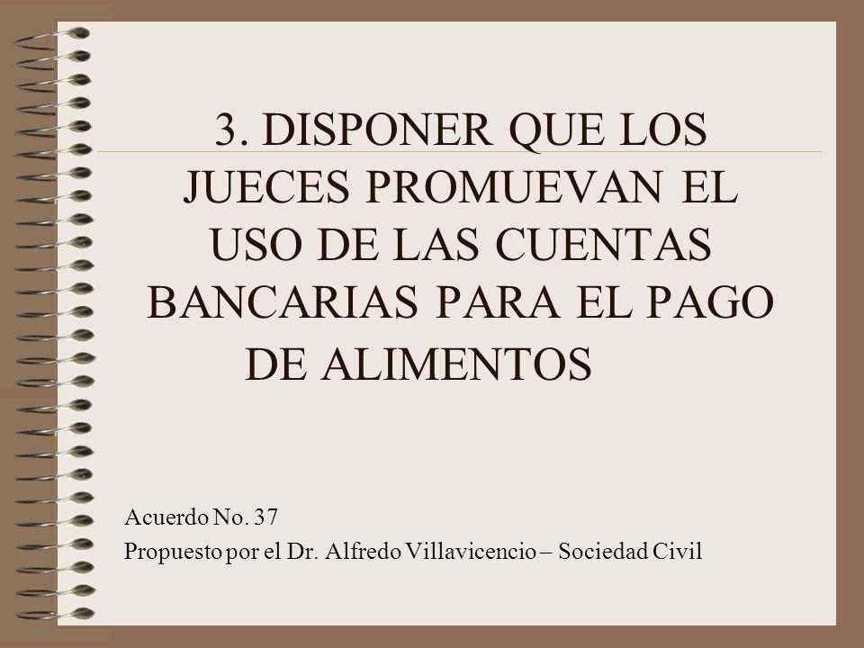 3. DISPONER QUE LOS JUECES PROMUEVAN EL USO DE LAS CUENTAS BANCARIAS PARA EL PAGO DE ALIMENTOS Acuerdo No. 37 Propuesto por el Dr. Alfredo Villavicenc