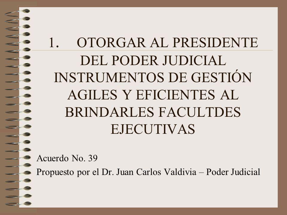1. OTORGAR AL PRESIDENTE DEL PODER JUDICIAL INSTRUMENTOS DE GESTIÓN AGILES Y EFICIENTES AL BRINDARLES FACULTDES EJECUTIVAS Acuerdo No. 39 Propuesto po