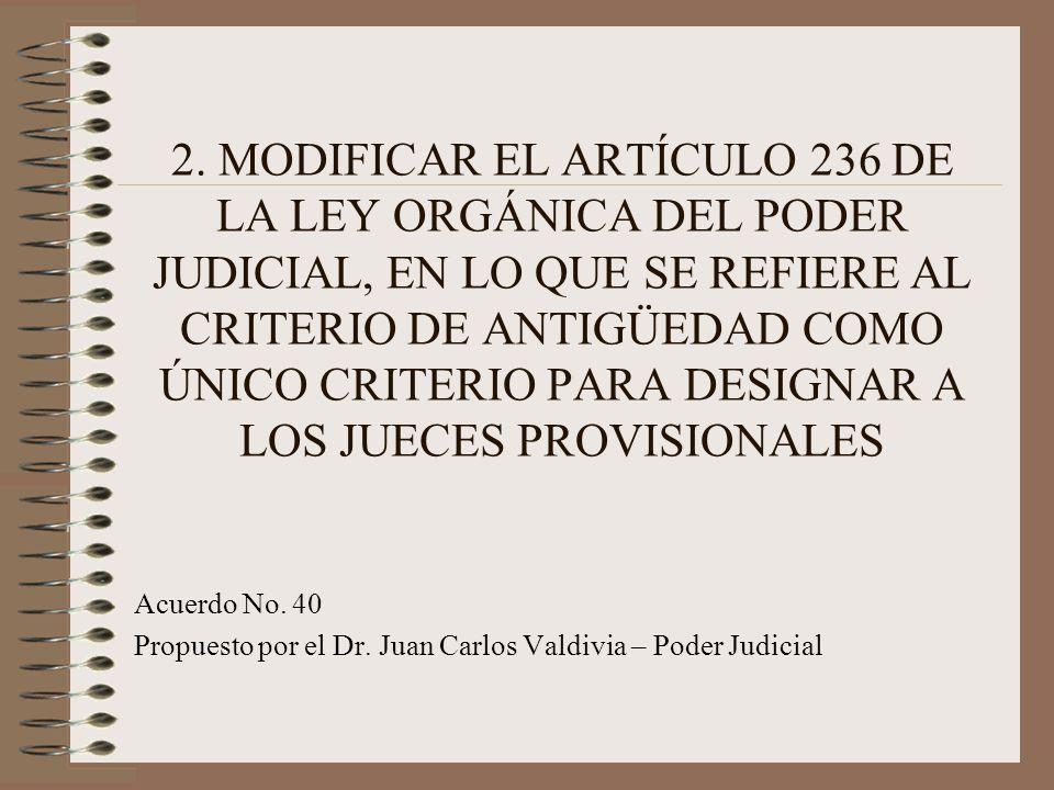 2. MODIFICAR EL ARTÍCULO 236 DE LA LEY ORGÁNICA DEL PODER JUDICIAL, EN LO QUE SE REFIERE AL CRITERIO DE ANTIGÜEDAD COMO ÚNICO CRITERIO PARA DESIGNAR A