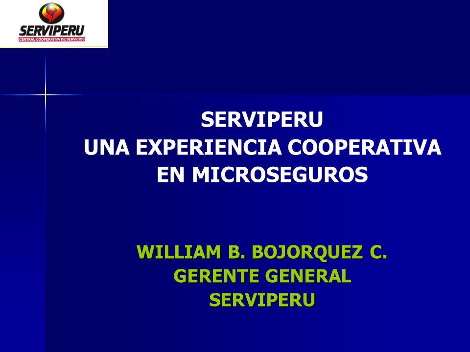 SERVIPERU UNA EXPERIENCIA COOPERATIVA EN MICROSEGUROS WILLIAM B. BOJORQUEZ C. GERENTE GENERAL SERVIPERU