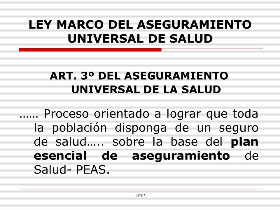 FMP LEY MARCO DEL ASEGURAMIENTO UNIVERSAL DE SALUD ART. 3º DEL ASEGURAMIENTO UNIVERSAL DE LA SALUD …… Proceso orientado a lograr que toda la población