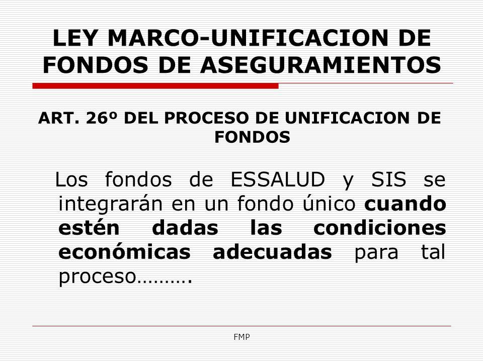 FMP LEY MARCO-UNIFICACION DE FONDOS DE ASEGURAMIENTOS ART. 26º DEL PROCESO DE UNIFICACION DE FONDOS Los fondos de ESSALUD y SIS se integrarán en un fo