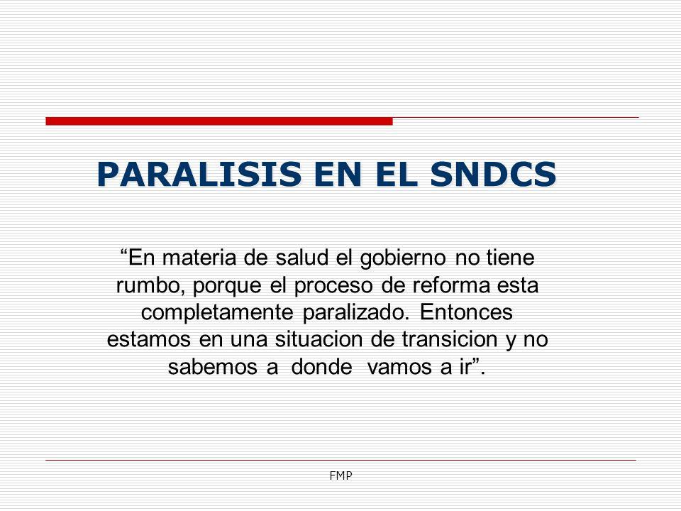 FMP PARALISIS EN EL SNDCS En materia de salud el gobierno no tiene rumbo, porque el proceso de reforma esta completamente paralizado. Entonces estamos