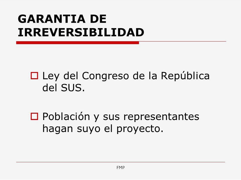 FMP GARANTIA DE IRREVERSIBILIDAD Ley del Congreso de la República del SUS. Población y sus representantes hagan suyo el proyecto.