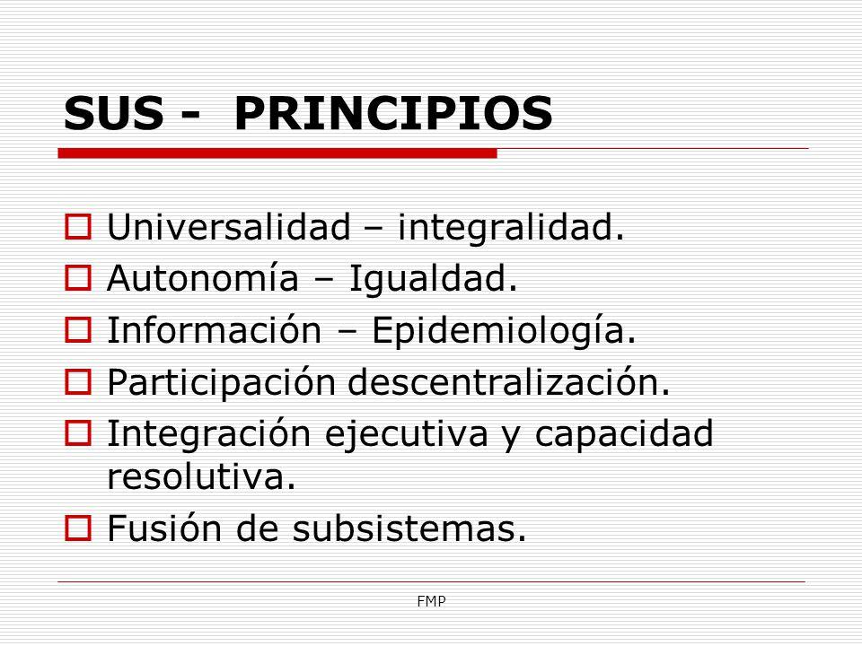FMP SUS - PRINCIPIOS Universalidad – integralidad. Autonomía – Igualdad. Información – Epidemiología. Participación descentralización. Integración eje