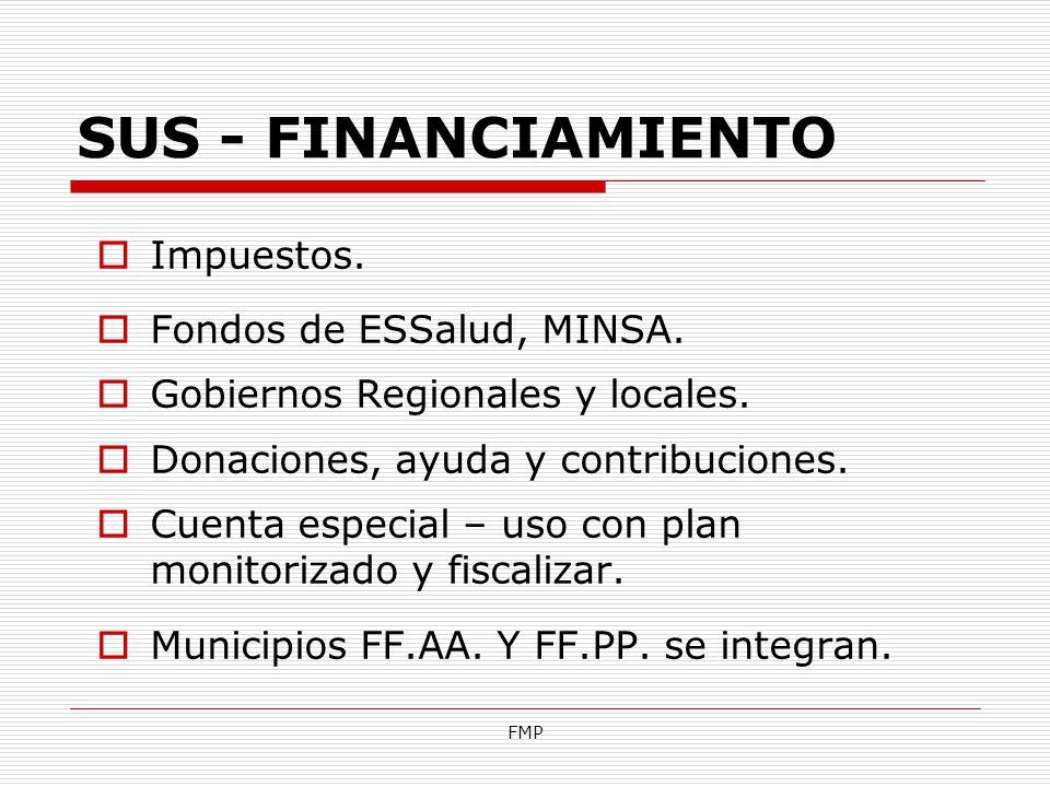 FMP SUS - FINANCIAMIENTO Impuestos. Fondos de ESSalud, MINSA. Gobiernos Regionales y locales. Donaciones, ayuda y contribuciones. Cuenta especial – us